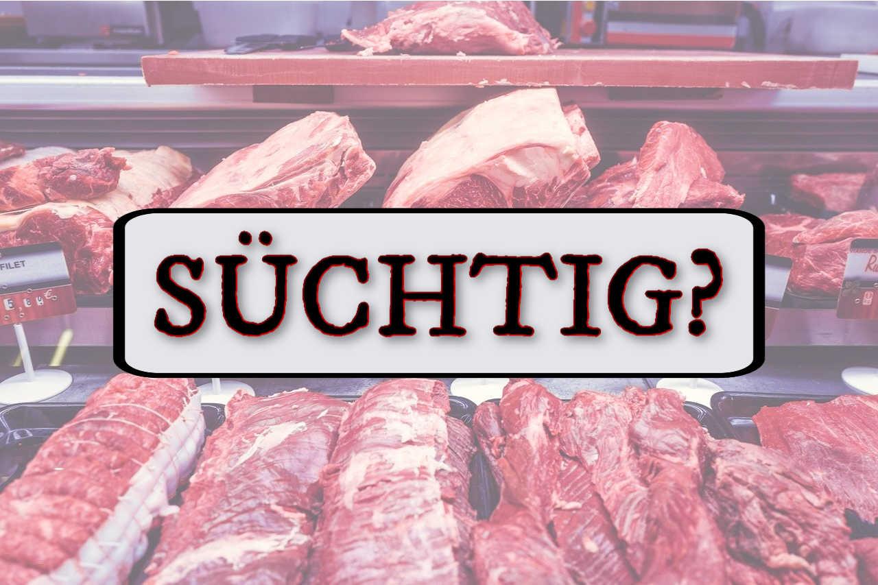 Fleischsüchtig - macht Fleisch süchtig?